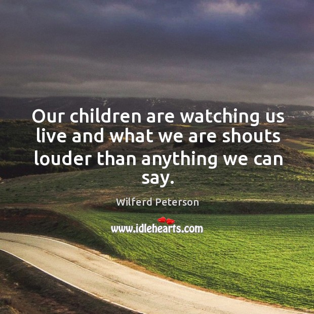 Image, Our children are watching us live and what we are shouts louder than anything we can say.