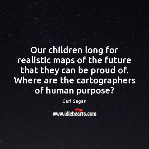Our children long for realistic maps of the future that they can Proud Quotes Image