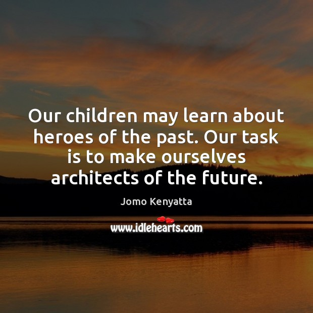 Our children may learn about heroes of the past. Our task is Image