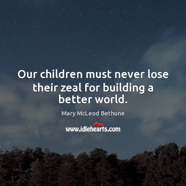 Image, Our children must never lose their zeal for building a better world.