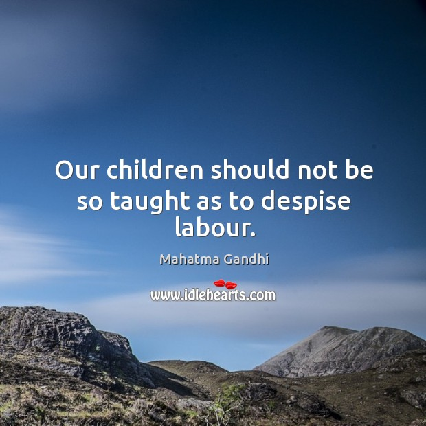 Our children should not be so taught as to despise labour. Image