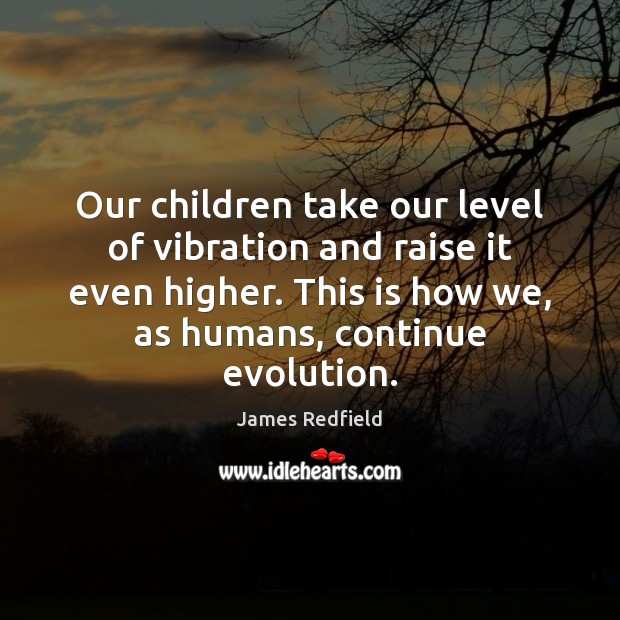 Our children take our level of vibration and raise it even higher. James Redfield Picture Quote