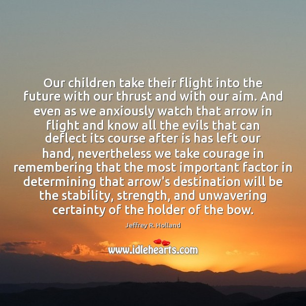 Our children take their flight into the future with our thrust and Jeffrey R. Holland Picture Quote