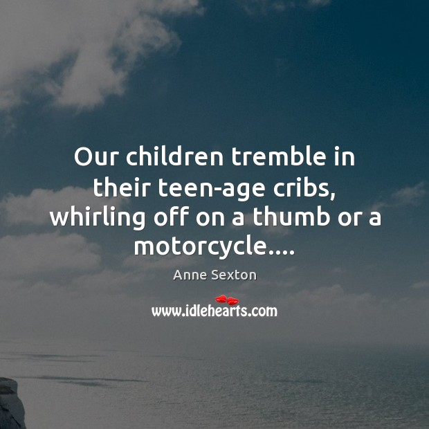 Our children tremble in their teen-age cribs, whirling off on a thumb or a motorcycle…. Anne Sexton Picture Quote