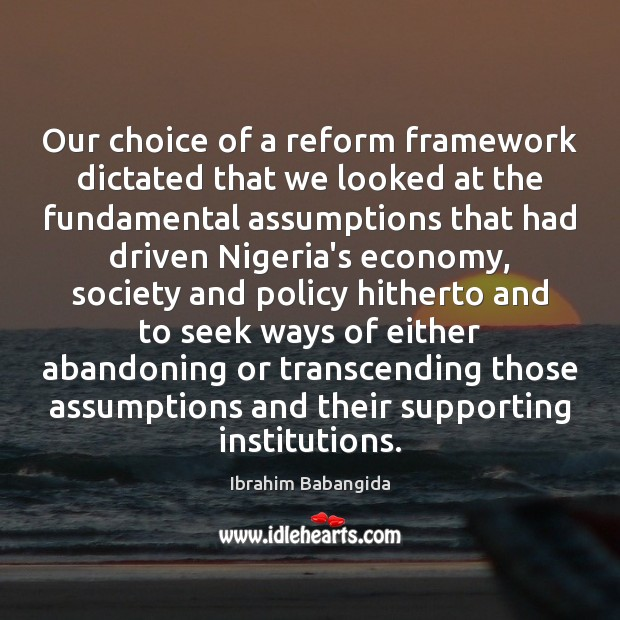 Our choice of a reform framework dictated that we looked at the Ibrahim Babangida Picture Quote