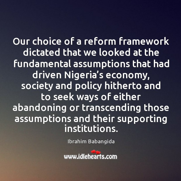 Our choice of a reform framework dictated that we looked at the fundamental assumptions that Ibrahim Babangida Picture Quote