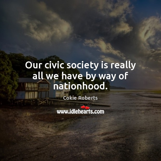 Our civic society is really all we have by way of nationhood. Cokie Roberts Picture Quote