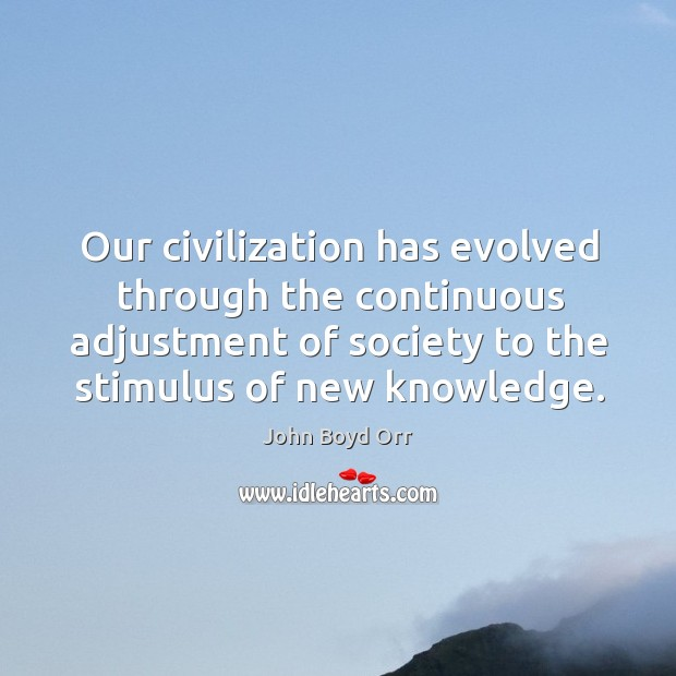 Our civilization has evolved through the continuous adjustment of society to the stimulus of new knowledge. John Boyd Orr Picture Quote