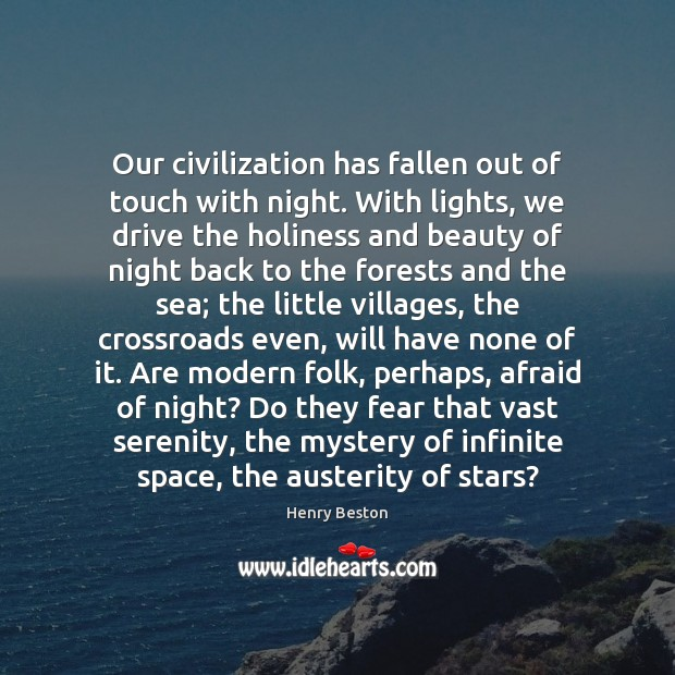 Our civilization has fallen out of touch with night. With lights, we Henry Beston Picture Quote