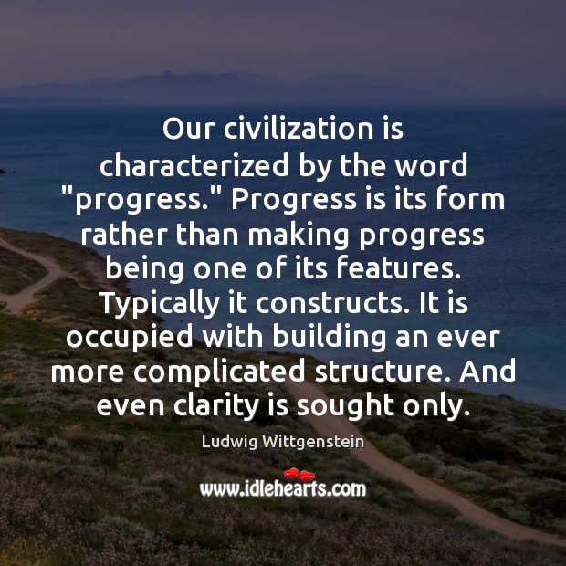 "Our civilization is characterized by the word ""progress."" Progress is its form Image"