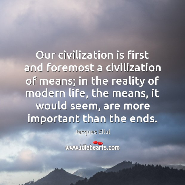 Our civilization is first and foremost a civilization of means; in the Jacques Ellul Picture Quote