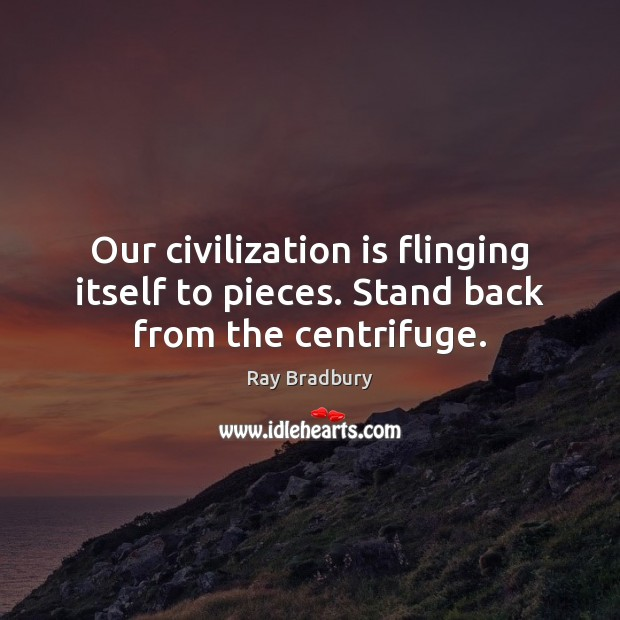 Our civilization is flinging itself to pieces. Stand back from the centrifuge. Ray Bradbury Picture Quote