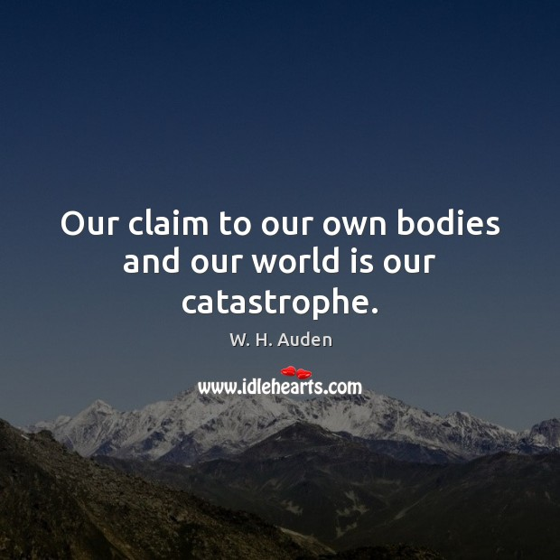 Our claim to our own bodies and our world is our catastrophe. Image