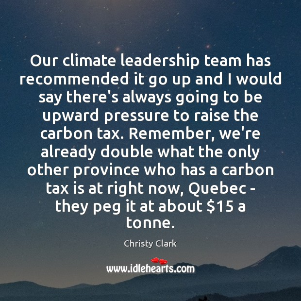 Our climate leadership team has recommended it go up and I would Tax Quotes Image