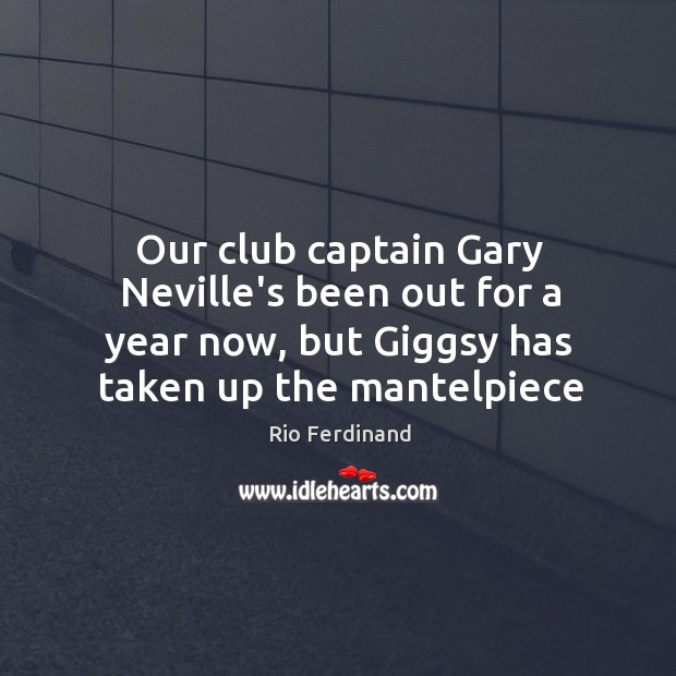 Our club captain Gary Neville's been out for a year now, but Rio Ferdinand Picture Quote