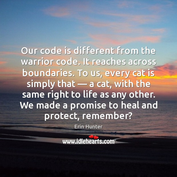 Our code is different from the warrior code. It reaches across boundaries. Erin Hunter Picture Quote