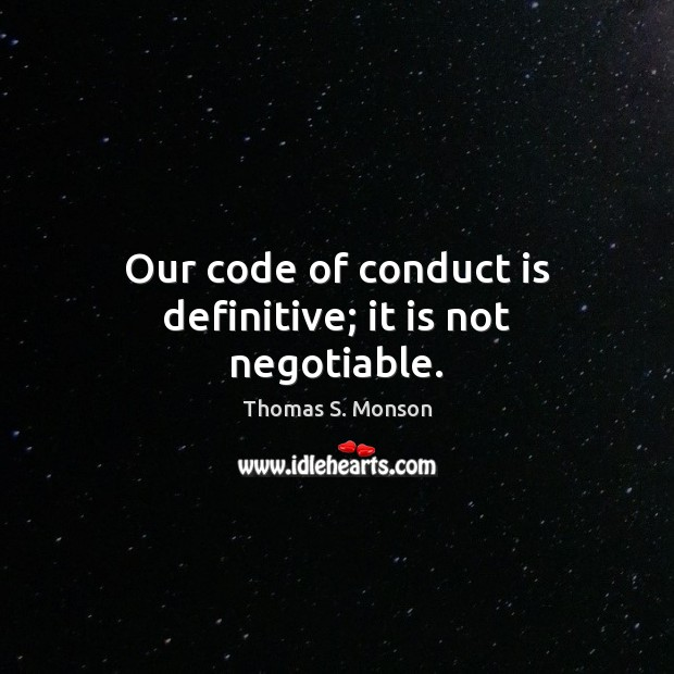 Our code of conduct is definitive; it is not negotiable. Thomas S. Monson Picture Quote