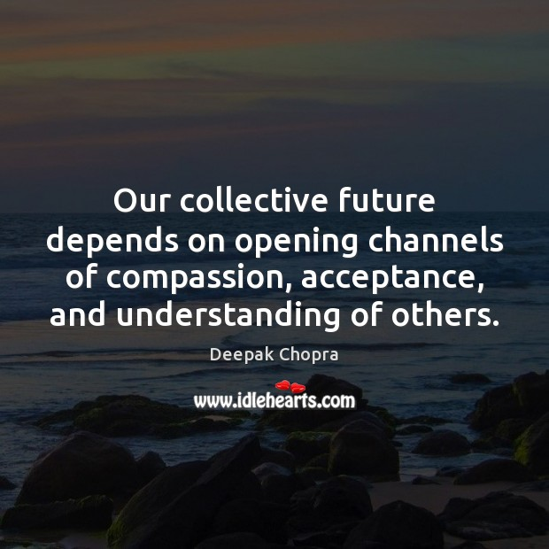 Our collective future depends on opening channels of compassion, acceptance, and understanding Image