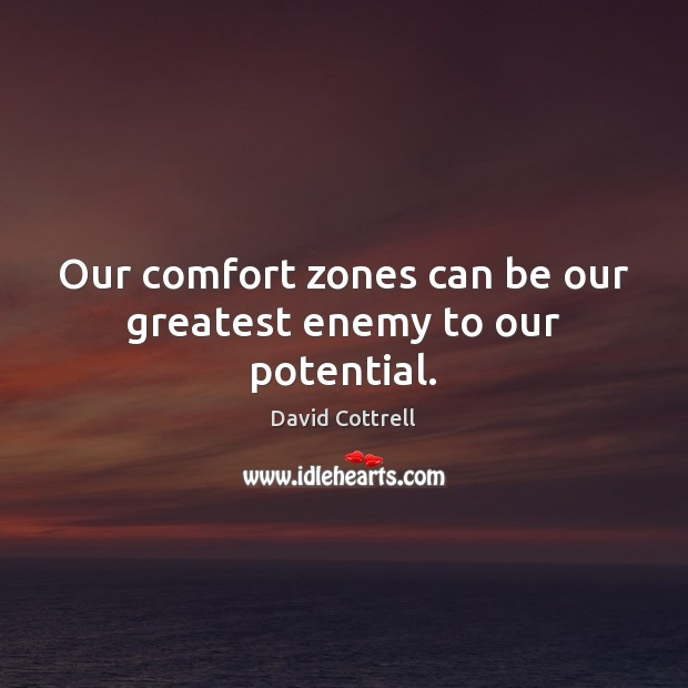 Our comfort zones can be our greatest enemy to our potential. David Cottrell Picture Quote