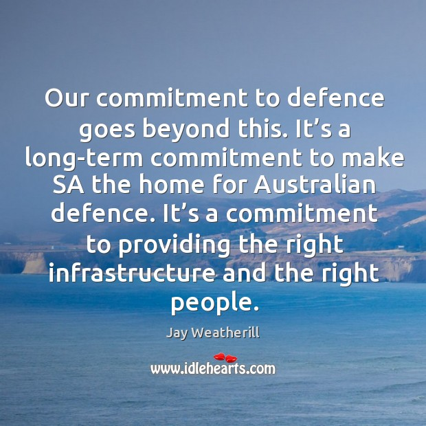 Our commitment to defence goes beyond this. It's a long-term commitment to make sa Jay Weatherill Picture Quote