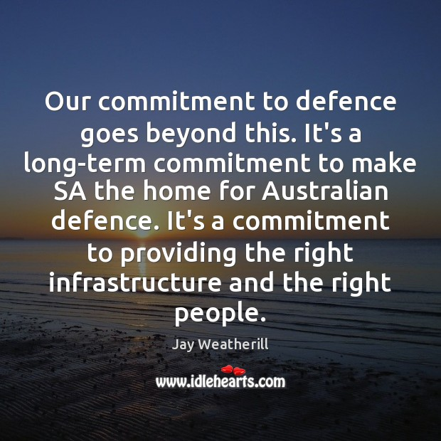 Our commitment to defence goes beyond this. It's a long-term commitment to Jay Weatherill Picture Quote