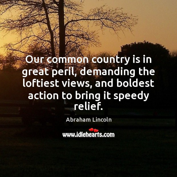 Image, Our common country is in great peril, demanding the loftiest views, and