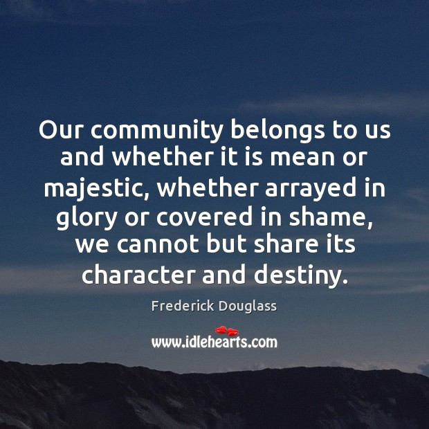 Our community belongs to us and whether it is mean or majestic, Frederick Douglass Picture Quote