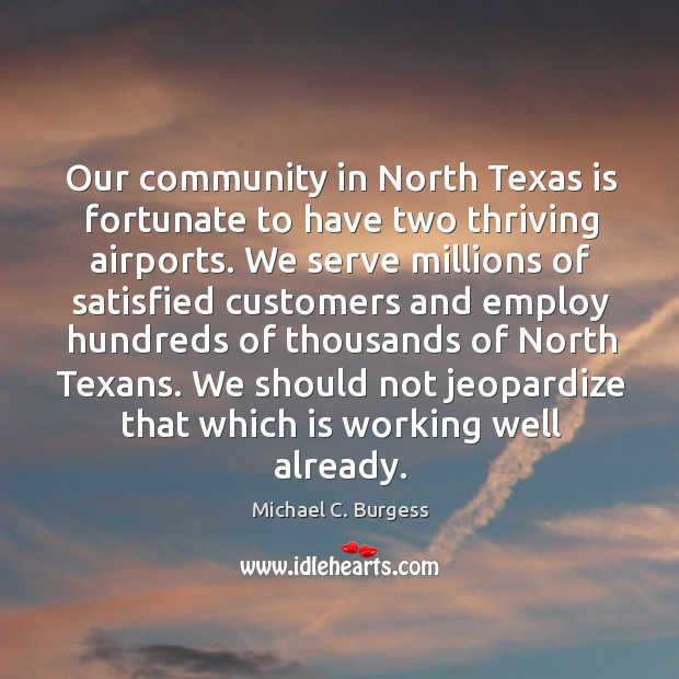 Our community in north texas is fortunate to have two thriving airports. Michael C. Burgess Picture Quote
