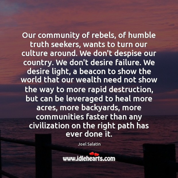 Our community of rebels, of humble truth seekers, wants to turn our Joel Salatin Picture Quote