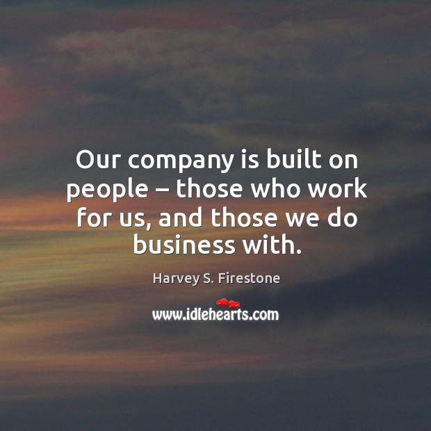 Our company is built on people – those who work for us, and those we do business with. Image