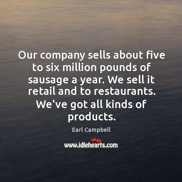 Our company sells about five to six million pounds of sausage a year. Earl Campbell Picture Quote