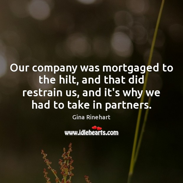 Our company was mortgaged to the hilt, and that did restrain us, Image