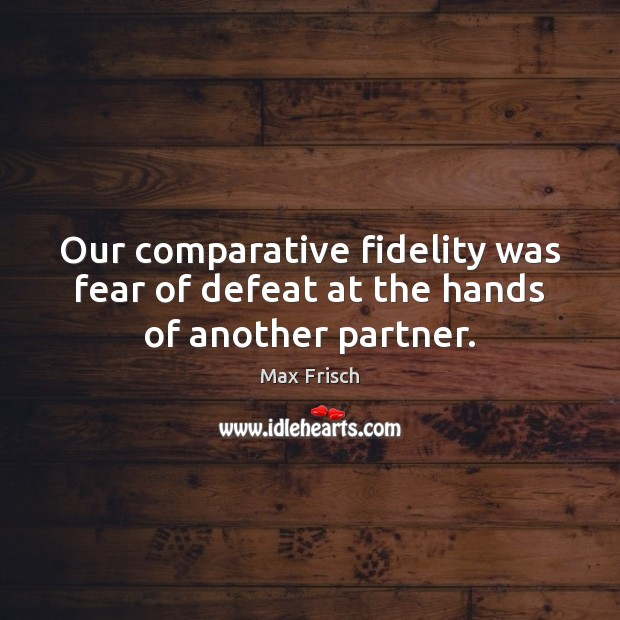 Our comparative fidelity was fear of defeat at the hands of another partner. Max Frisch Picture Quote