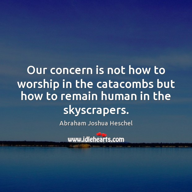Our concern is not how to worship in the catacombs but how Abraham Joshua Heschel Picture Quote