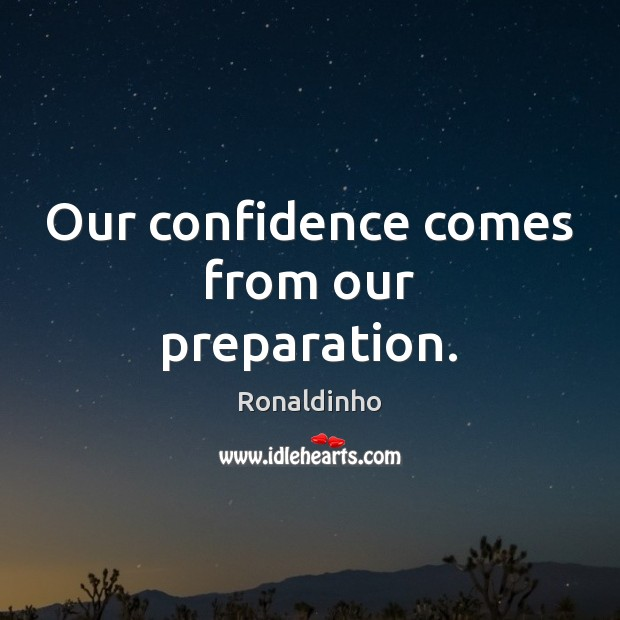 Our confidence comes from our preparation. Image