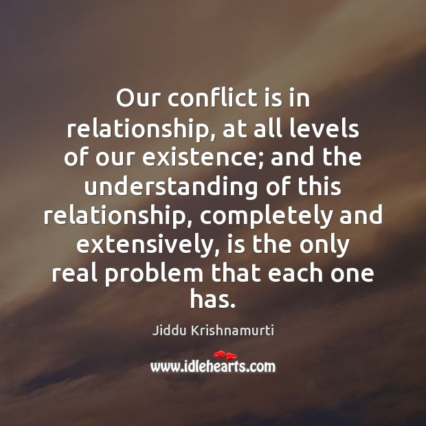 Our conflict is in relationship, at all levels of our existence; and Jiddu Krishnamurti Picture Quote