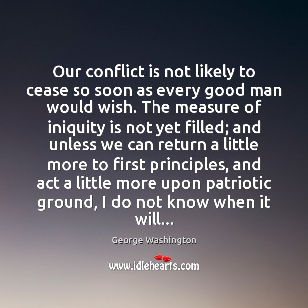 Our conflict is not likely to cease so soon as every good Image