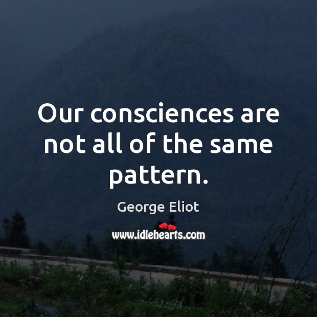 Our consciences are not all of the same pattern. Image