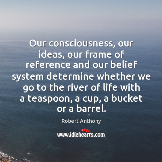Our consciousness, our ideas, our frame of reference and our belief system Robert Anthony Picture Quote