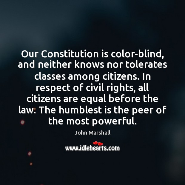 Our Constitution is color-blind, and neither knows nor tolerates classes among citizens. John Marshall Picture Quote