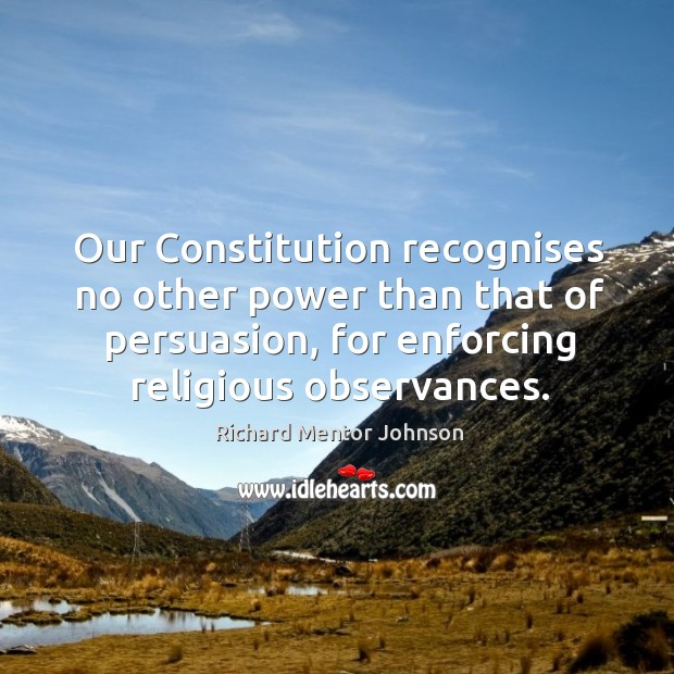 Our constitution recognises no other power than that of persuasion, for enforcing religious observances. Image