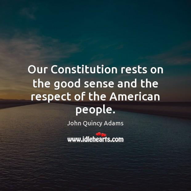 Our Constitution rests on the good sense and the respect of the American people. John Quincy Adams Picture Quote