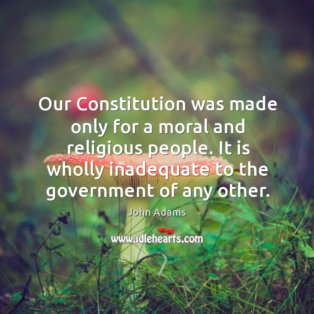 Our constitution was made only for a moral and religious people. Image