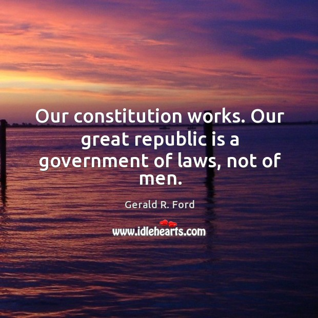 Image, Our constitution works. Our great republic is a government of laws, not of men.
