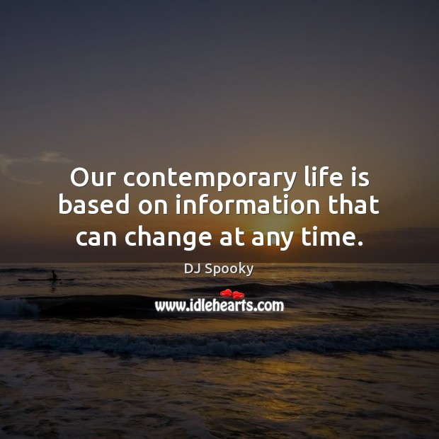 Our contemporary life is based on information that can change at any time. DJ Spooky Picture Quote