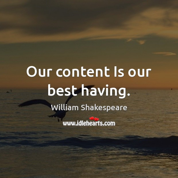 Our content Is our best having. William Shakespeare Picture Quote