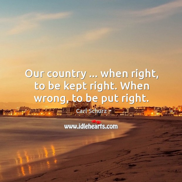 Our country … when right, to be kept right. When wrong, to be put right. Carl Schurz Picture Quote