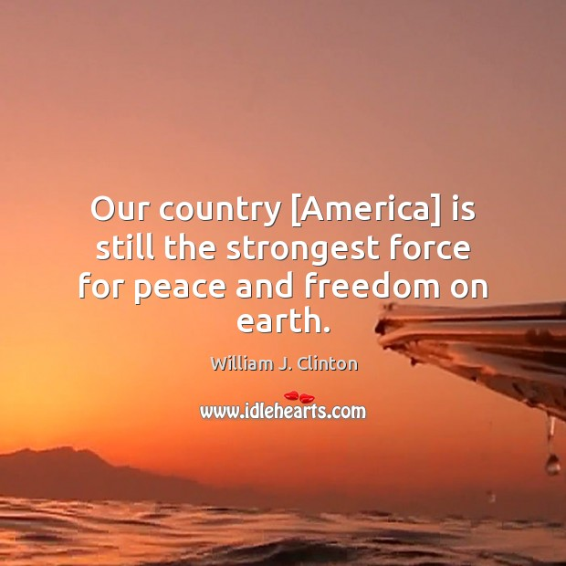 Our country [America] is still the strongest force for peace and freedom on earth. Image