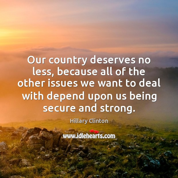Our country deserves no less, because all of the other issues we Hillary Clinton Picture Quote