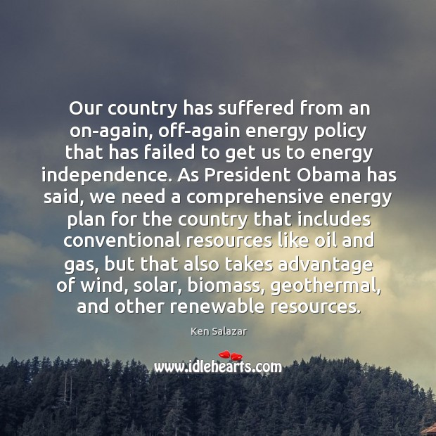 Our country has suffered from an on-again, off-again energy policy that has Image